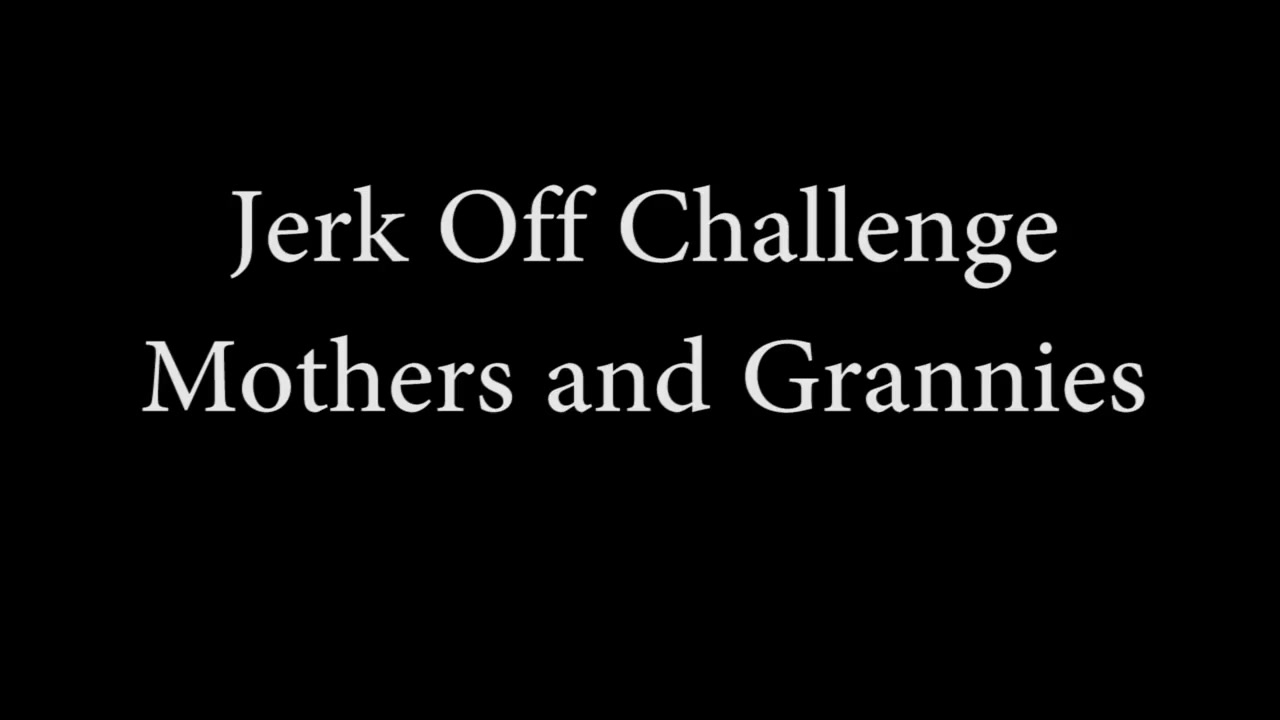 Wank Challenge - Mothers And Grannies
